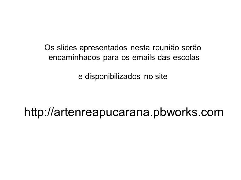 Os slides apresentados nesta reunião serão encaminhados para os emails das escolas e disponibilizados no site http://artenreapucarana.pbworks.com