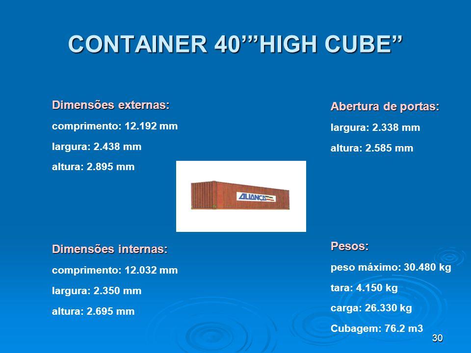 29 CONTAINER 40 STANDARD Abertura de portas: largura: 2.337 mm altura: 2.280 mmPesos: peso máximo: 30.480 kg tara: 3.550 kg carga: 26.930 kg Dimensões