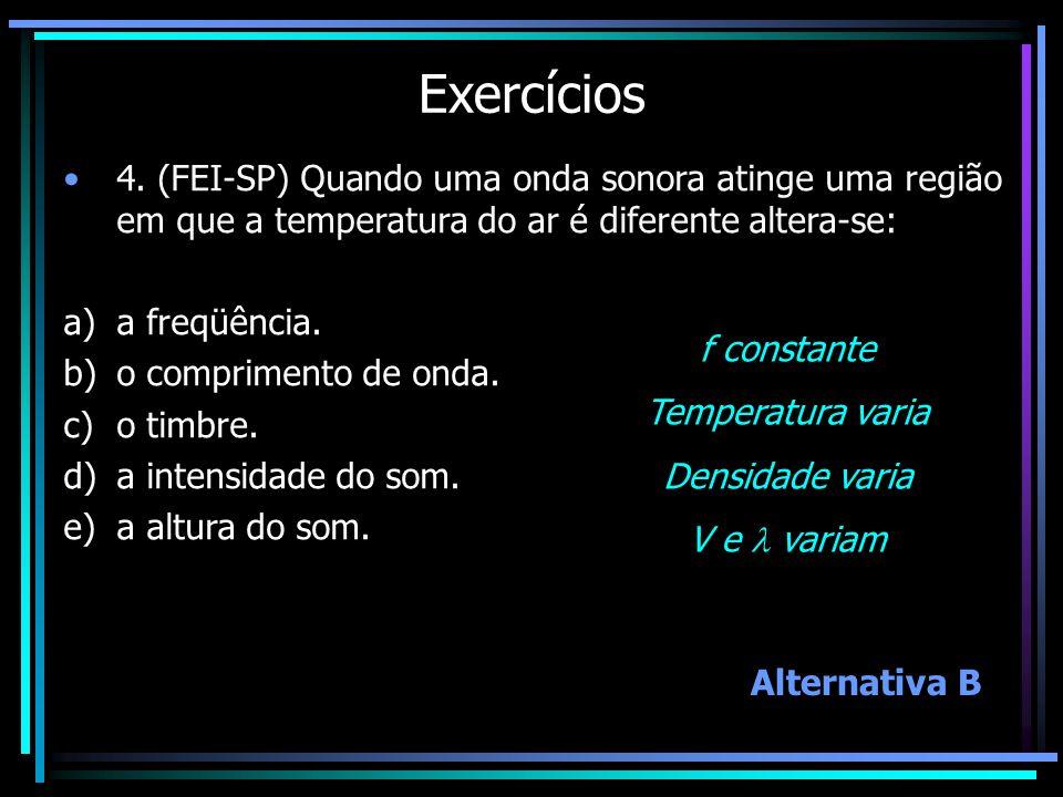 Exercícios 4. (FEI-SP) Quando uma onda sonora atinge uma região em que a temperatura do ar é diferente altera-se: a)a freqüência. b)o comprimento de o
