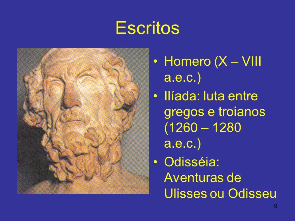 9 Escritos Homero (X – VIII a.e.c.) Ilíada: luta entre gregos e troianos (1260 – 1280 a.e.c.) Odisséia: Aventuras de Ulisses ou Odisseu