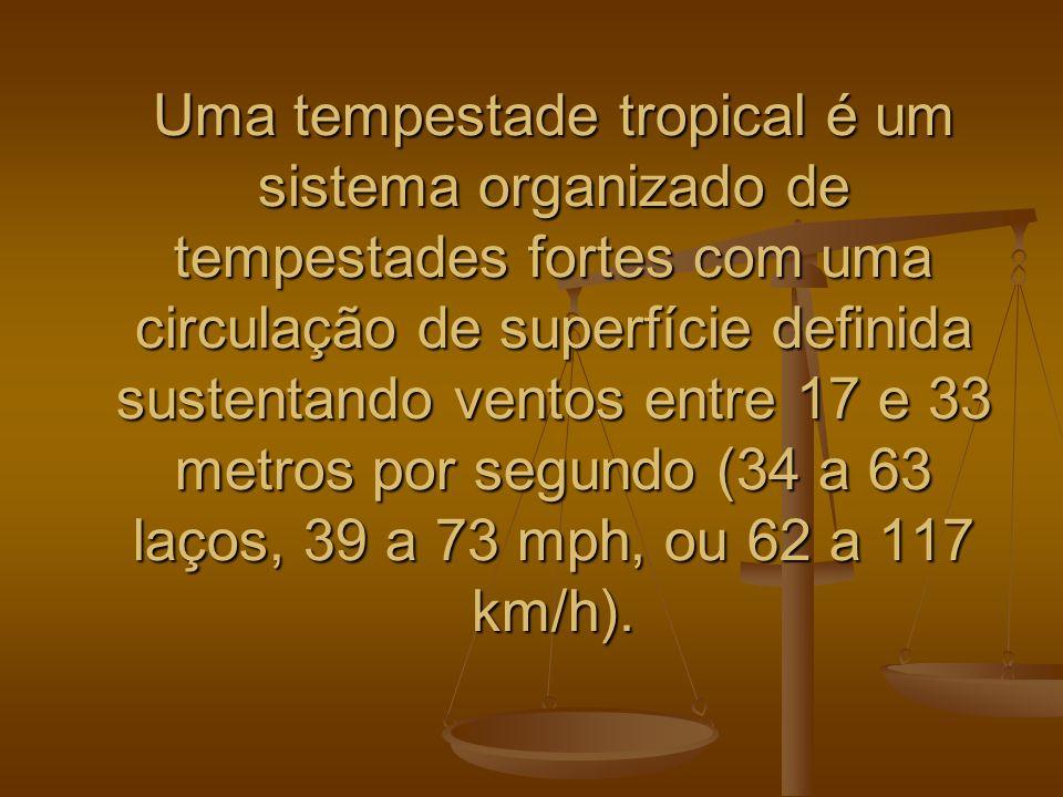 Uma tempestade tropical é um sistema organizado de tempestades fortes com uma circulação de superfície definida sustentando ventos entre 17 e 33 metro