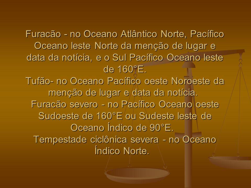 Furacão - no Oceano Atlântico Norte, Pacífico Oceano leste Norte da menção de lugar e data da notícia, e o Sul Pacífico Oceano leste de 160°E. Tufão-