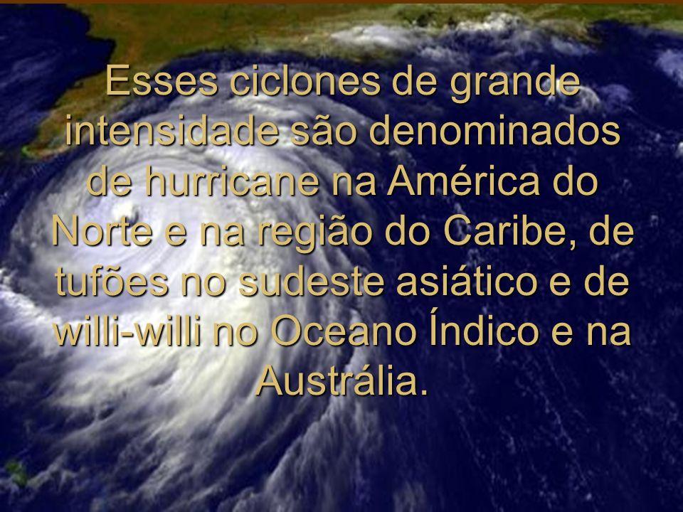 Esses ciclones de grande intensidade são denominados de hurricane na América do Norte e na região do Caribe, de tufões no sudeste asiático e de willi-