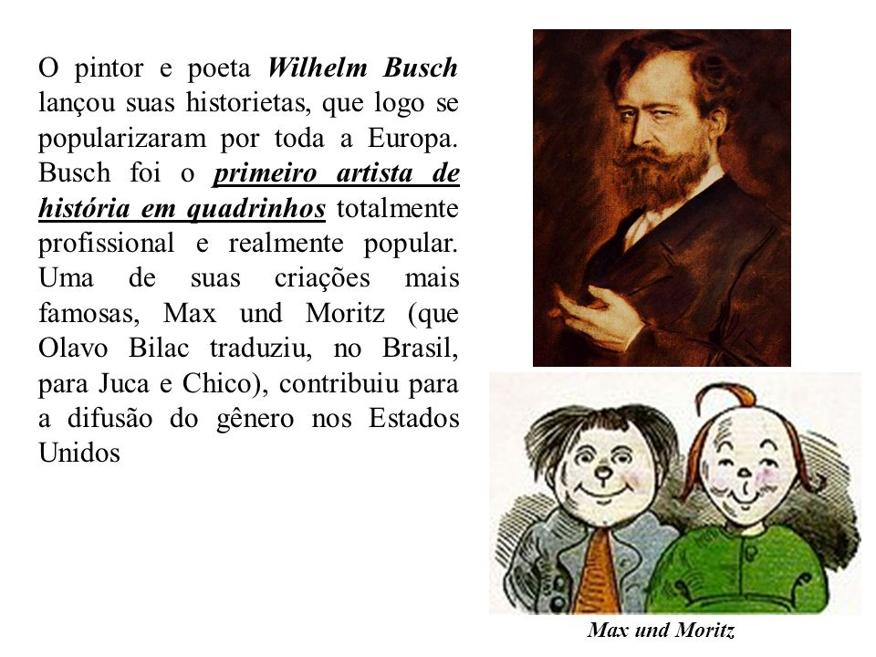 O pintor e poeta Wilhelm Busch lançou suas historietas, que logo se popularizaram por toda a Europa. Busch foi o primeiro artista de história em quadr