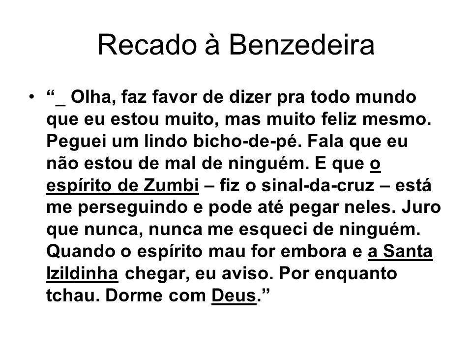 Recado à Benzedeira _ Olha, faz favor de dizer pra todo mundo que eu estou muito, mas muito feliz mesmo. Peguei um lindo bicho-de-pé. Fala que eu não