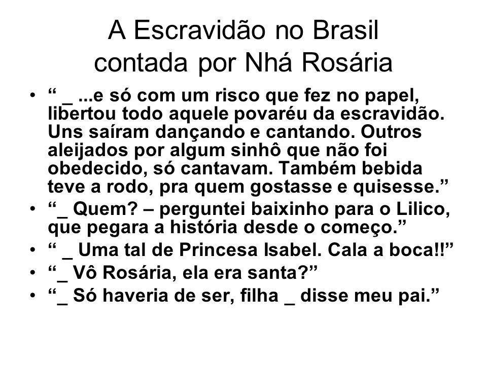 A Escravidão no Brasil contada por Nhá Rosária _...e só com um risco que fez no papel, libertou todo aquele povaréu da escravidão. Uns saíram dançando