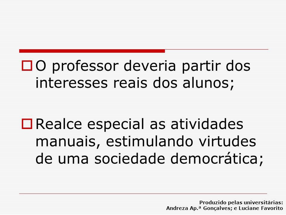 O professor deveria partir dos interesses reais dos alunos; Realce especial as atividades manuais, estimulando virtudes de uma sociedade democrática;