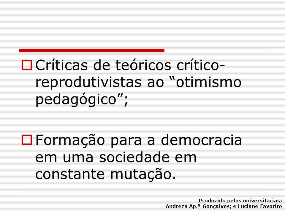 Críticas de teóricos crítico- reprodutivistas ao otimismo pedagógico; Formação para a democracia em uma sociedade em constante mutação. Produzido pela