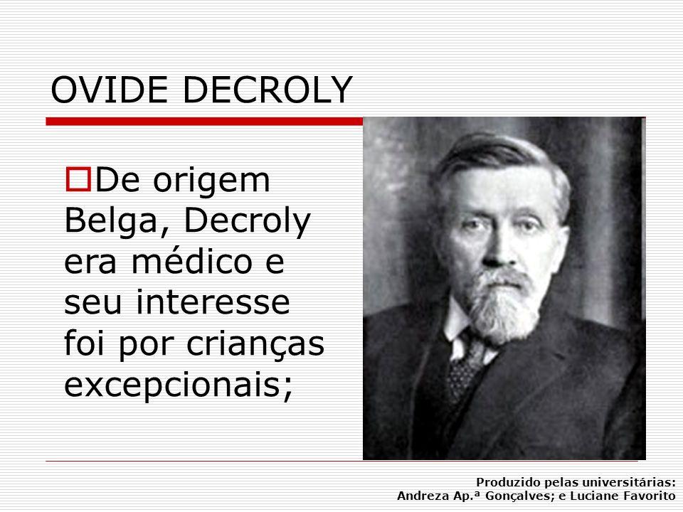 OVIDE DECROLY De origem Belga, Decroly era médico e seu interesse foi por crianças excepcionais; Produzido pelas universitárias: Andreza Ap.ª Gonçalve