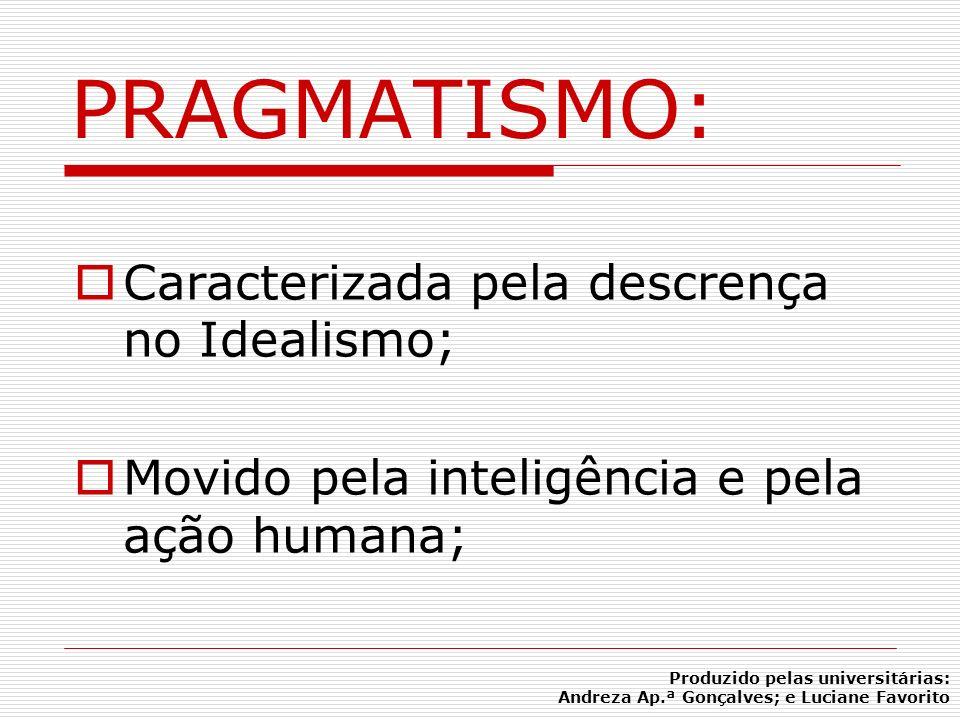 Caracterizada pela descrença no Idealismo; Movido pela inteligência e pela ação humana; PRAGMATISMO: Produzido pelas universitárias: Andreza Ap.ª Gonç