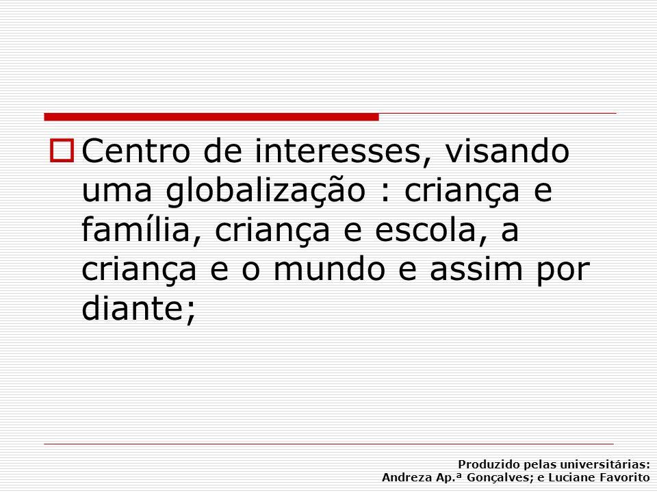 Centro de interesses, visando uma globalização : criança e família, criança e escola, a criança e o mundo e assim por diante; Produzido pelas universi