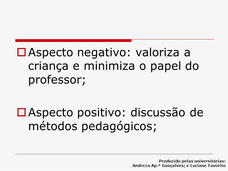 Aspecto negativo: valoriza a criança e minimiza o papel do professor; Aspecto positivo: discussão de métodos pedagógicos; Produzido pelas universitári