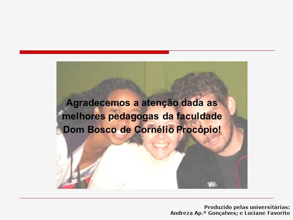 Agradecemos a atenção dada as melhores pedagogas da faculdade Dom Bosco de Cornélio Procópio! Produzido pelas universitárias: Andreza Ap.ª Gonçalves;