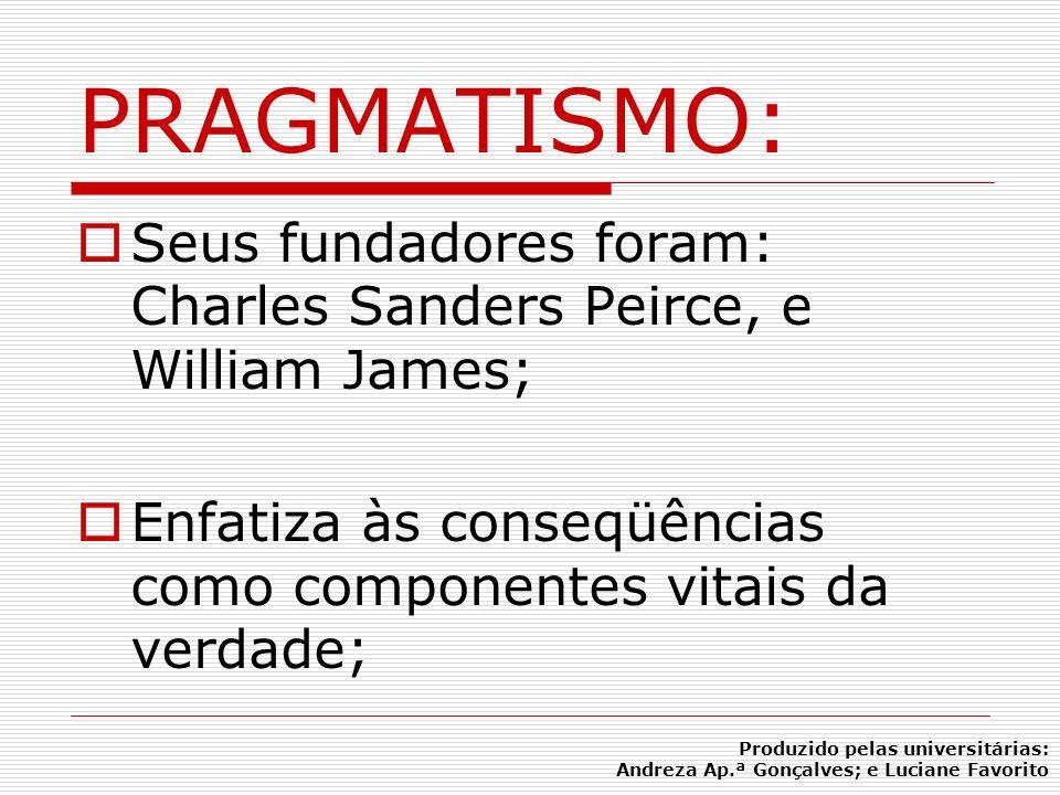 PRAGMATISMO: Seus fundadores foram: Charles Sanders Peirce, e William James; Enfatiza às conseqüências como componentes vitais da verdade; Produzido p