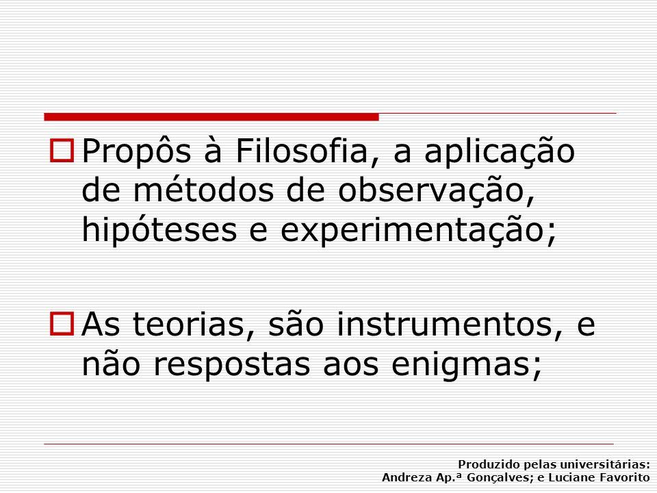 Propôs à Filosofia, a aplicação de métodos de observação, hipóteses e experimentação; As teorias, são instrumentos, e não respostas aos enigmas; Produ