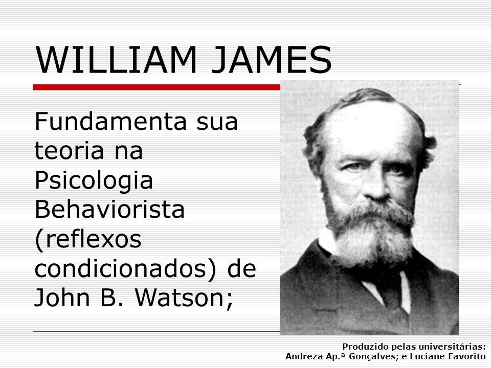 WILLIAM JAMES Fundamenta sua teoria na Psicologia Behaviorista (reflexos condicionados) de John B. Watson; Produzido pelas universitárias: Andreza Ap.
