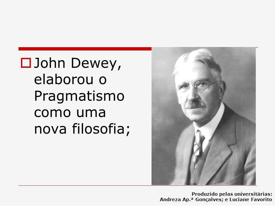 John Dewey, elaborou o Pragmatismo como uma nova filosofia; Produzido pelas universitárias: Andreza Ap.ª Gonçalves; e Luciane Favorito