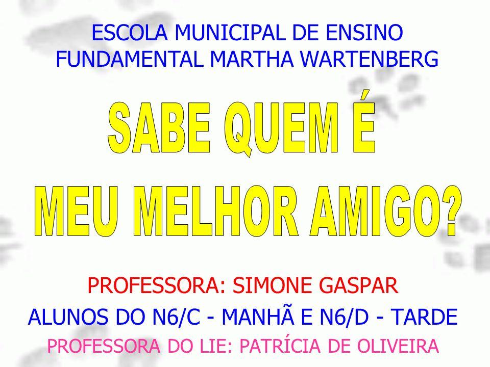 PROFESSORA: SIMONE GASPAR ALUNOS DO N6/C - MANHÃ E N6/D - TARDE PROFESSORA DO LIE: PATRÍCIA DE OLIVEIRA ESCOLA MUNICIPAL DE ENSINO FUNDAMENTAL MARTHA
