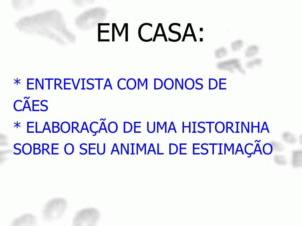 EM CASA: * ENTREVISTA COM DONOS DE CÃES * ELABORAÇÃO DE UMA HISTORINHA SOBRE O SEU ANIMAL DE ESTIMAÇÃO
