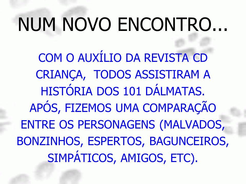 NUM NOVO ENCONTRO... COM O AUXÍLIO DA REVISTA CD CRIANÇA, TODOS ASSISTIRAM A HISTÓRIA DOS 101 DÁLMATAS. APÓS, FIZEMOS UMA COMPARAÇÃO ENTRE OS PERSONAG