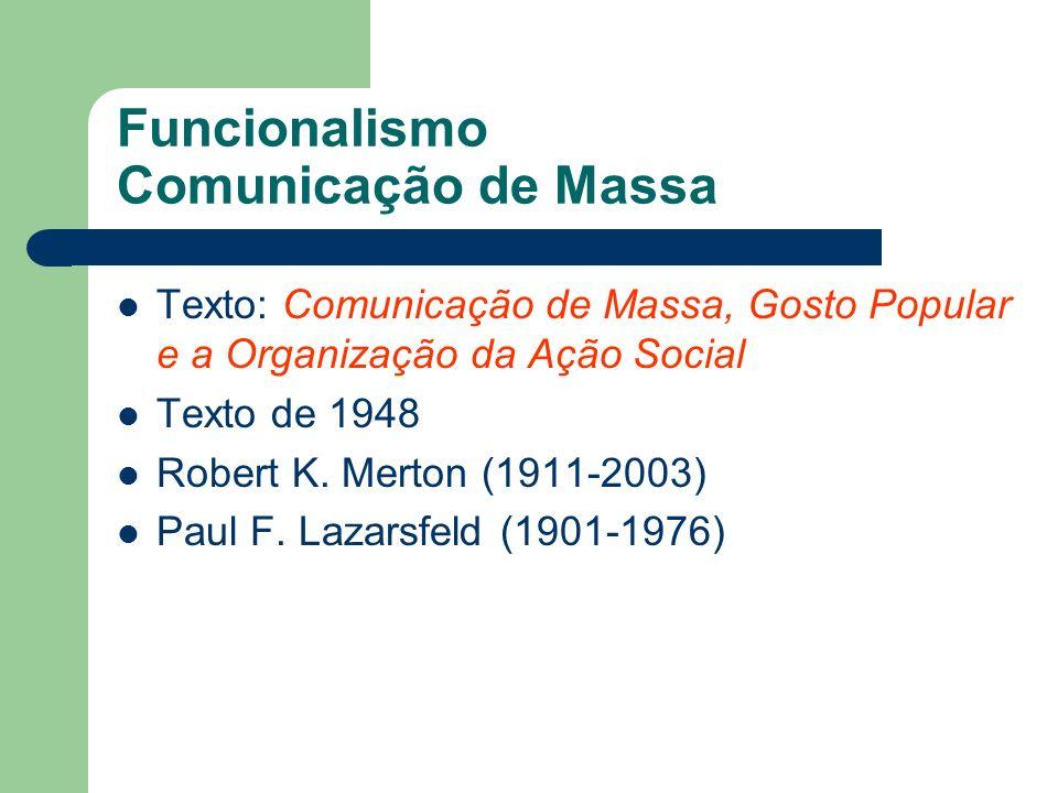 Funcionalismo Comunicação de Massa Texto: Comunicação de Massa, Gosto Popular e a Organização da Ação Social Texto de 1948 Robert K. Merton (1911-2003