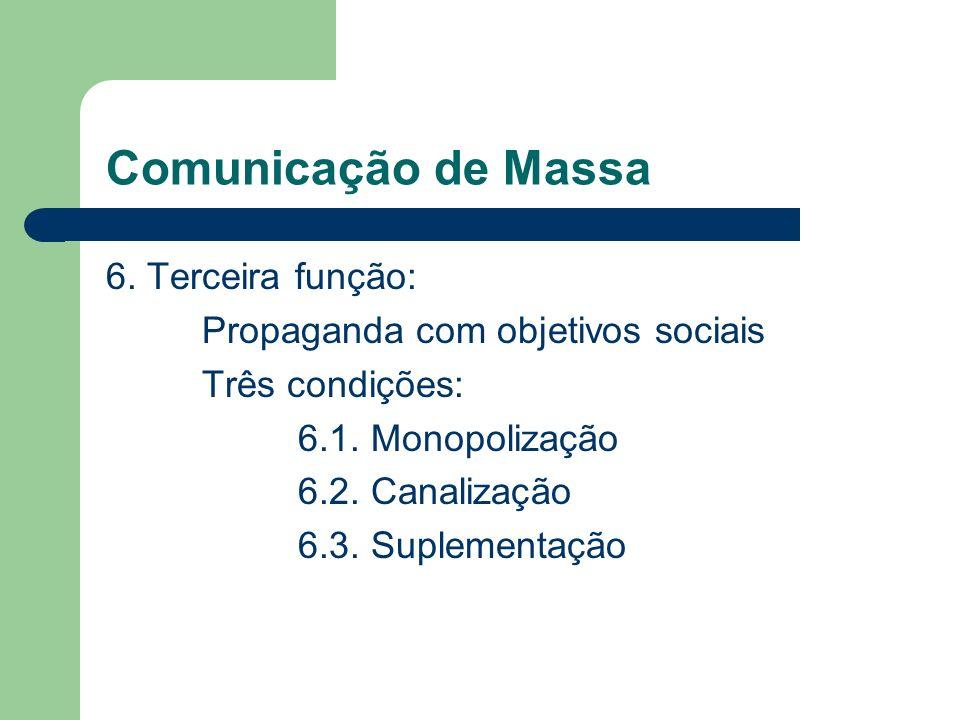 Comunicação de Massa 6. Terceira função: Propaganda com objetivos sociais Três condições: 6.1. Monopolização 6.2. Canalização 6.3. Suplementação