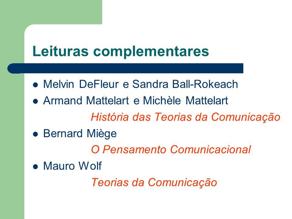 Leituras complementares Melvin DeFleur e Sandra Ball-Rokeach Armand Mattelart e Michèle Mattelart História das Teorias da Comunicação Bernard Miège O