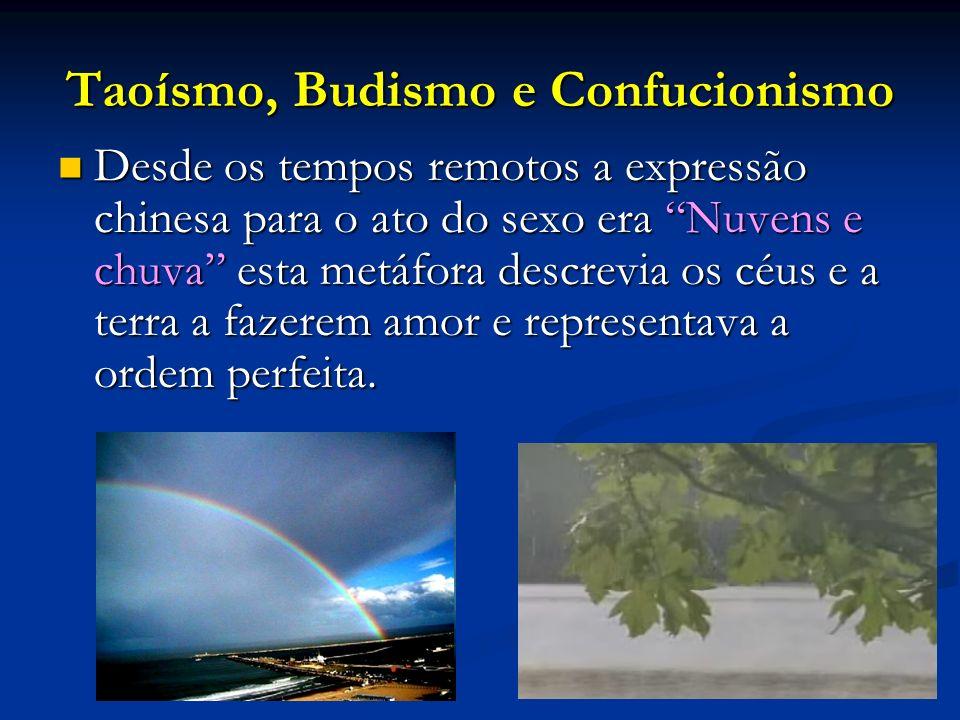 Taoísmo, Budismo e Confucionismo Desde os tempos remotos a expressão chinesa para o ato do sexo era Nuvens e chuva esta metáfora descrevia os céus e a