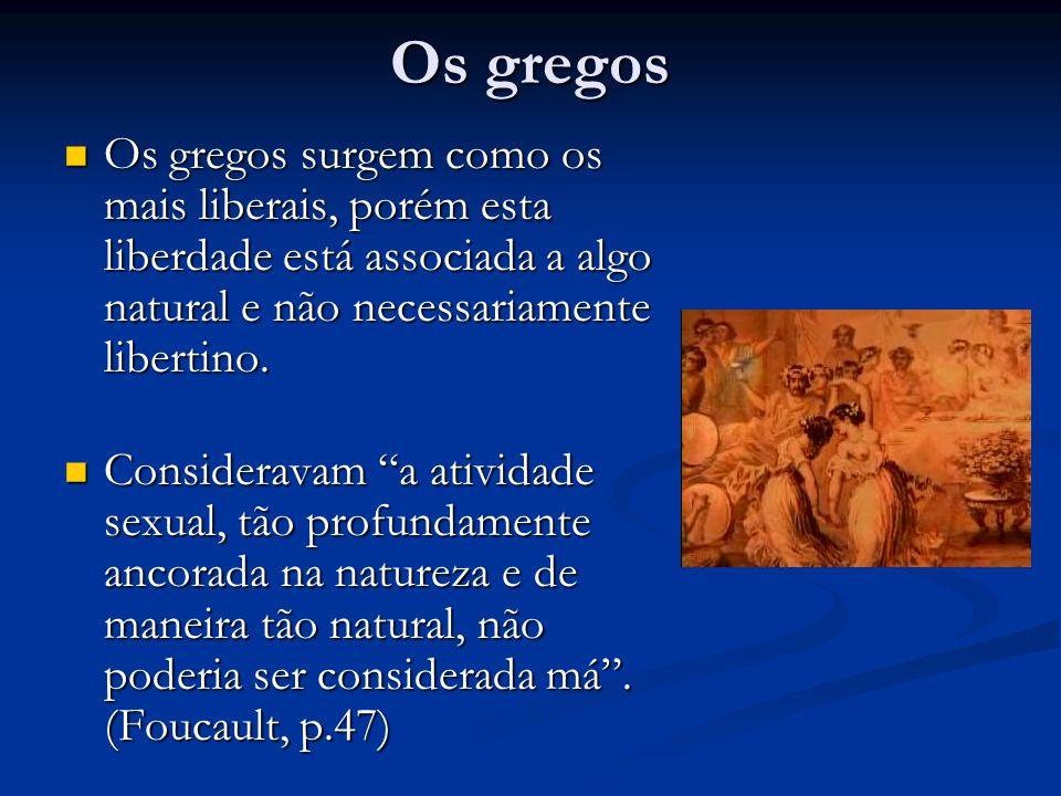 Os gregos Os gregos surgem como os mais liberais, porém esta liberdade está associada a algo natural e não necessariamente libertino. Os gregos surgem