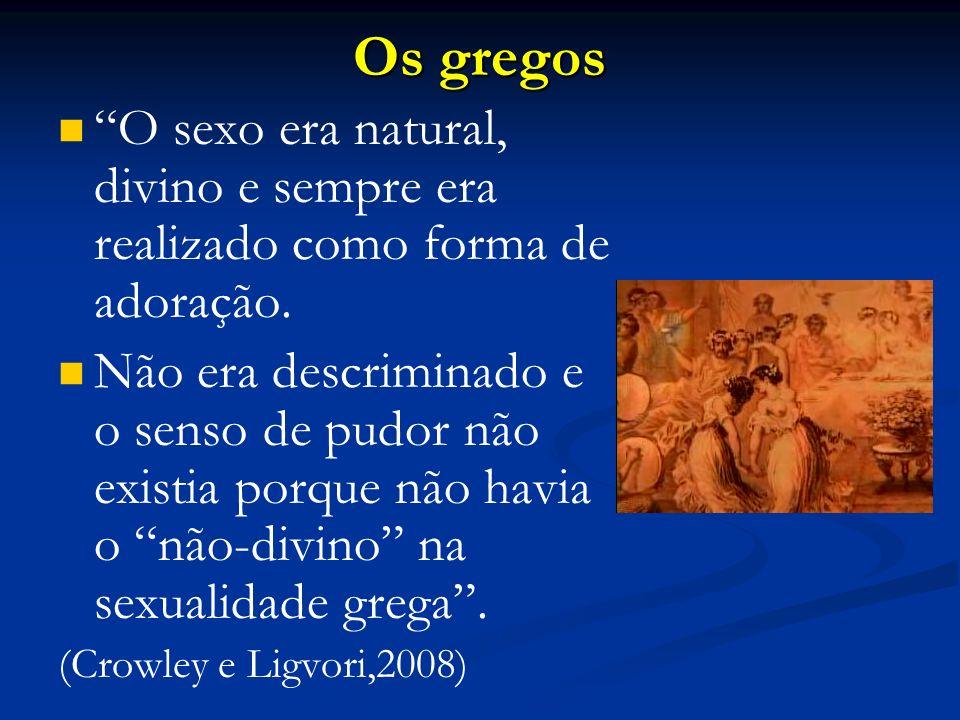 Os gregos O sexo era natural, divino e sempre era realizado como forma de adoração. Não era descriminado e o senso de pudor não existia porque não hav