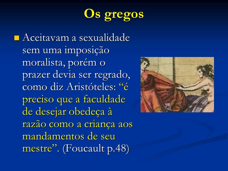 Os gregos Aceitavam a sexualidade sem uma imposição moralista, porém o prazer devia ser regrado, como diz Aristóteles: é preciso que a faculdade de de