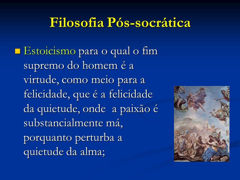 Filosofia Pós-socrática Estoicismo para o qual o fim supremo do homem é a virtude, como meio para a felicidade, que é a felicidade da quietude, onde a