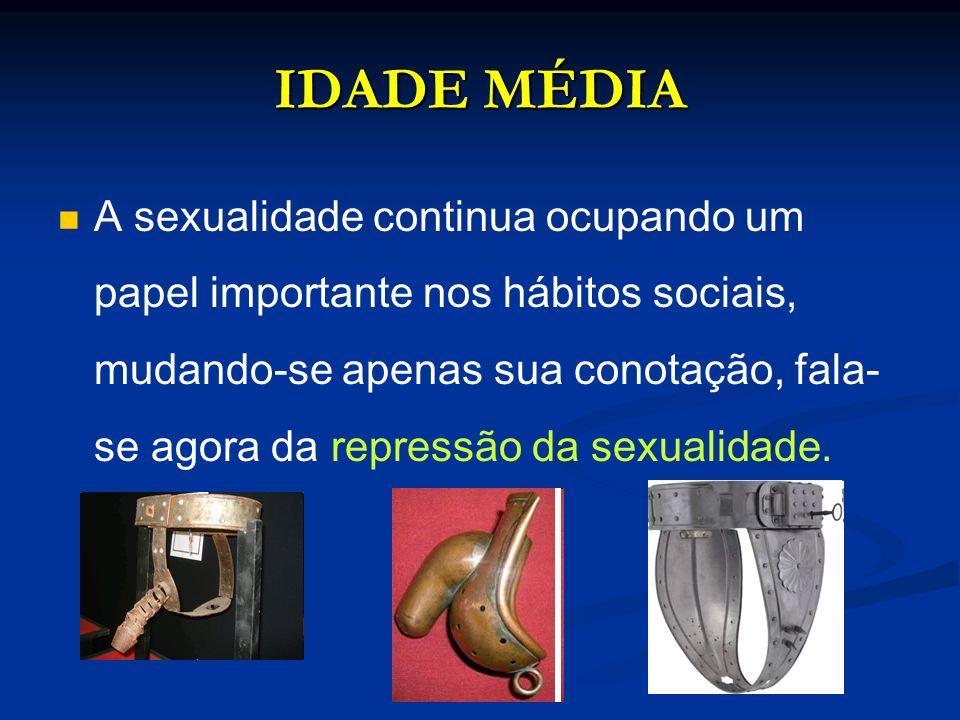 IDADE MÉDIA A sexualidade continua ocupando um papel importante nos hábitos sociais, mudando-se apenas sua conotação, fala- se agora da repressão da s