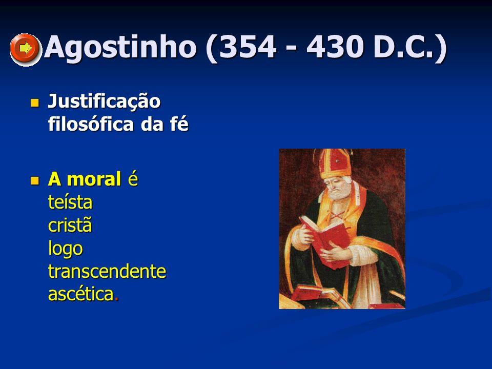 Agostinho (354 - 430 D.C.) Justificação filosófica da fé Justificação filosófica da fé A moral é teísta cristã logo transcendente ascética. A moral é