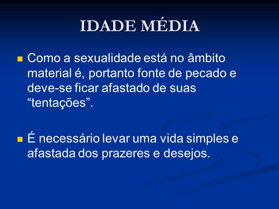 IDADE MÉDIA Como a sexualidade está no âmbito material é, portanto fonte de pecado e deve-se ficar afastado de suas tentações. É necessário levar uma