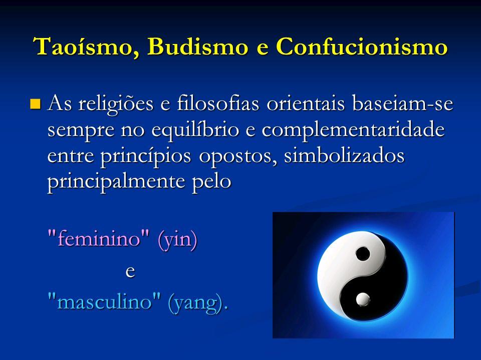 Taoísmo, Budismo e Confucionismo As religiões e filosofias orientais baseiam-se sempre no equilíbrio e complementaridade entre princípios opostos, sim