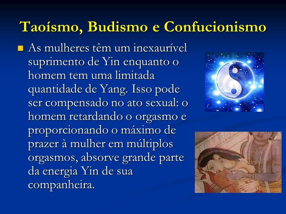 Taoísmo, Budismo e Confucionismo As mulheres têm um inexaurível suprimento de Yin enquanto o homem tem uma limitada quantidade de Yang. Isso pode ser