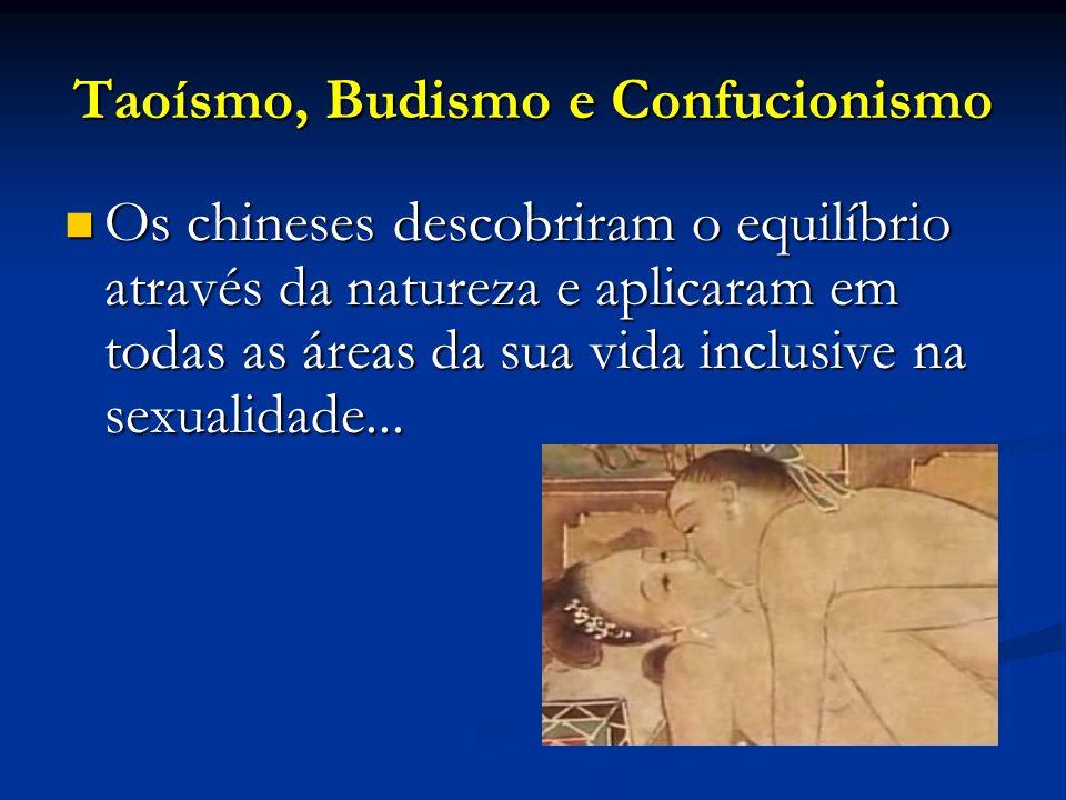 Taoísmo, Budismo e Confucionismo Desde os tempos remotos a expressão chinesa para o ato do sexo era Nuvens e chuva esta metáfora descrevia os céus e a terra a fazerem amor e representava a ordem perfeita.