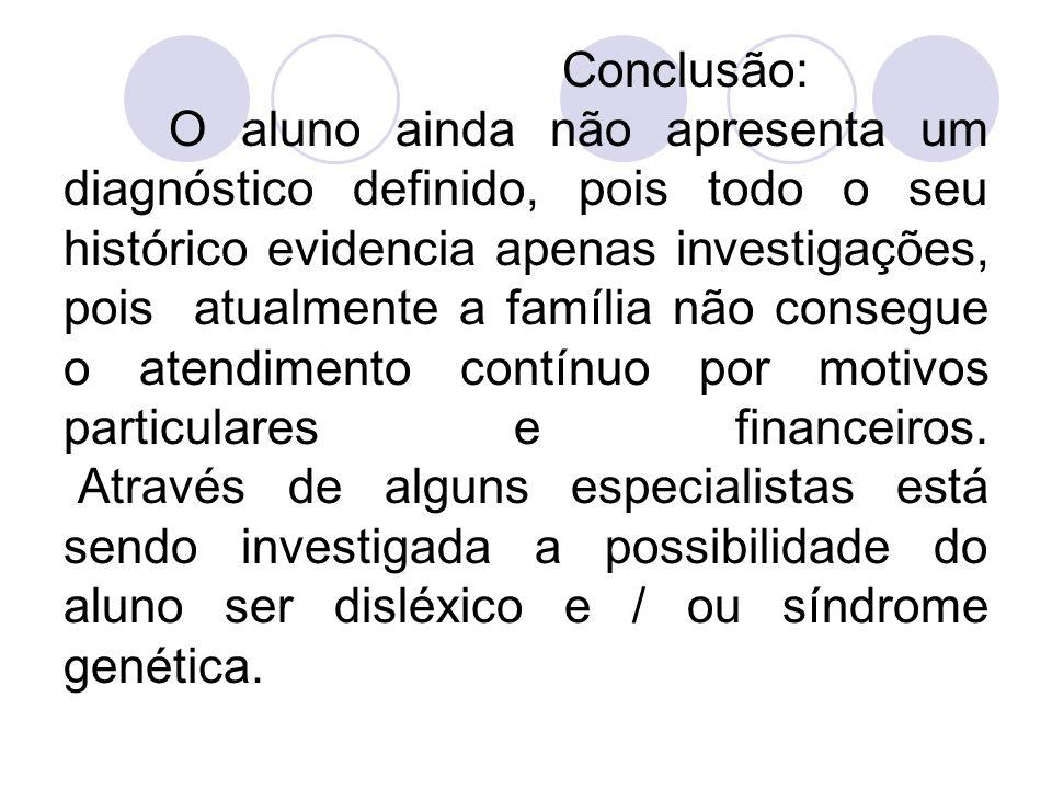 Conclusão: O aluno ainda não apresenta um diagnóstico definido, pois todo o seu histórico evidencia apenas investigações, pois atualmente a família nã