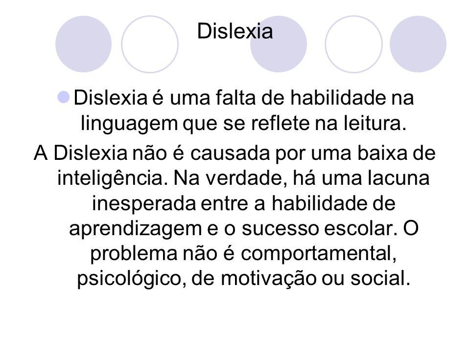 Dislexia Dislexia é uma falta de habilidade na linguagem que se reflete na leitura. A Dislexia não é causada por uma baixa de inteligência. Na verdade