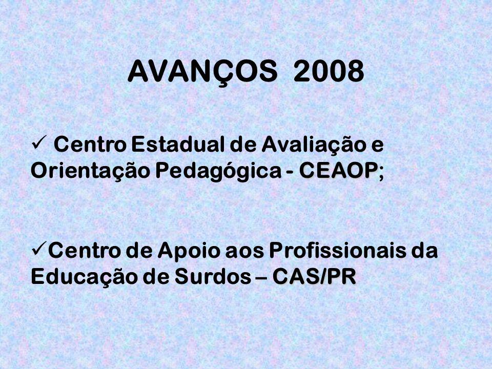 AVANÇOS 2008 CEAOP Centro Estadual de Avaliação e Orientação Pedagógica - CEAOP; CAS/PR Centro de Apoio aos Profissionais da Educação de Surdos – CAS/