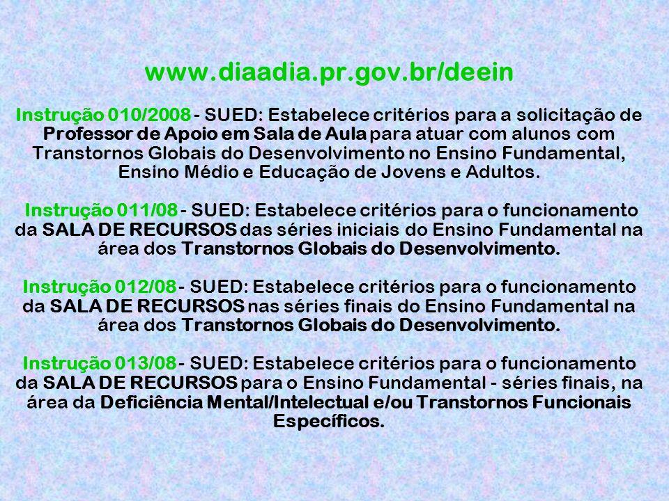 www.diaadia.pr.gov.br/deein Instrução 010/2008 - SUED: Estabelece critérios para a solicitação de Professor de Apoio em Sala de Aula para atuar com alunos com Transtornos Globais do Desenvolvimento no Ensino Fundamental, Ensino Médio e Educação de Jovens e Adultos.