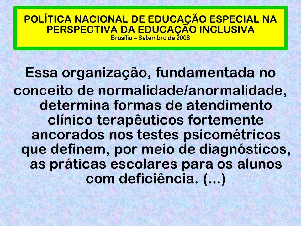 POLÍTICA NACIONAL DE EDUCAÇÃO ESPECIAL NA PERSPECTIVA DA EDUCAÇÃO INCLUSIVA Brasília – Setembro de 2008 Essa organização, fundamentada no conceito de normalidade/anormalidade, determina formas de atendimento clínico terapêuticos fortemente ancorados nos testes psicométricos que definem, por meio de diagnósticos, as práticas escolares para os alunos com deficiência.