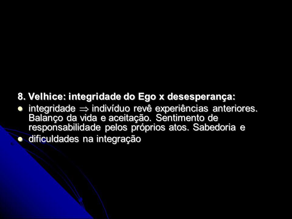 8. Velhice: integridade do Ego x desesperança: integridade indivíduo revê experiências anteriores. Balanço da vida e aceitação. Sentimento de responsa