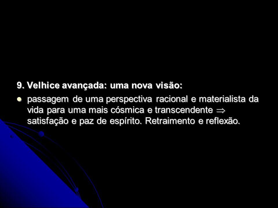 9. Velhice avançada: uma nova visão: passagem de uma perspectiva racional e materialista da vida para uma mais cósmica e transcendente satisfação e pa