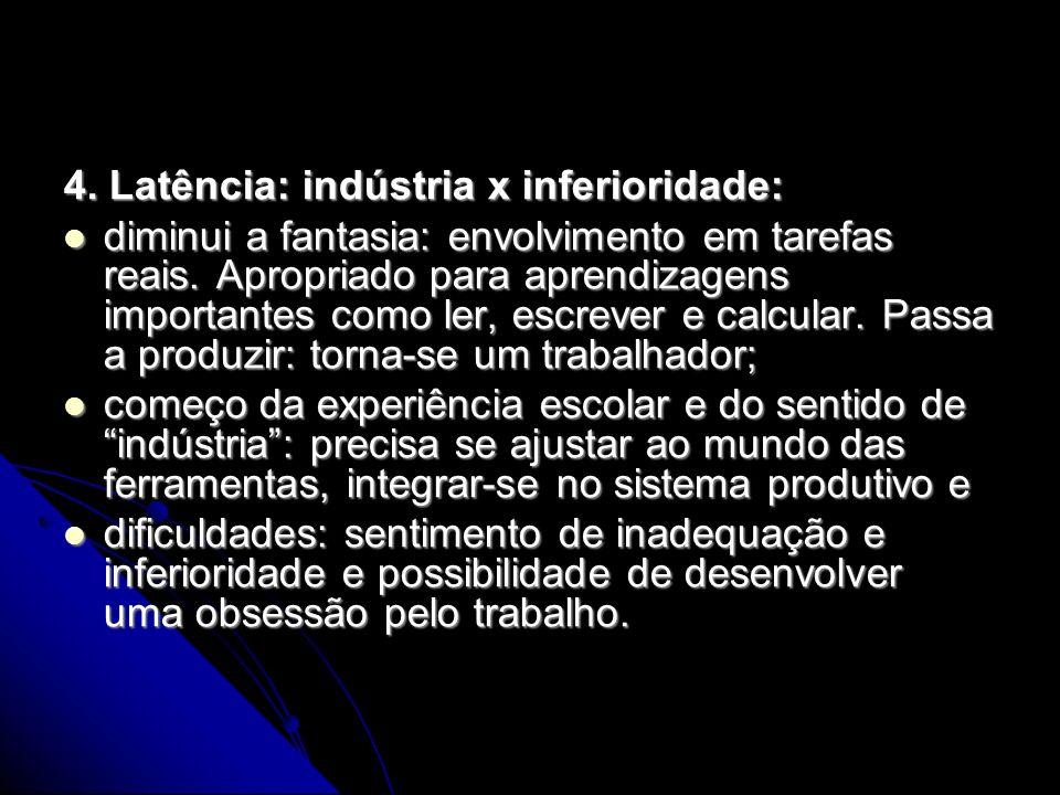 4. Latência: indústria x inferioridade: diminui a fantasia: envolvimento em tarefas reais. Apropriado para aprendizagens importantes como ler, escreve