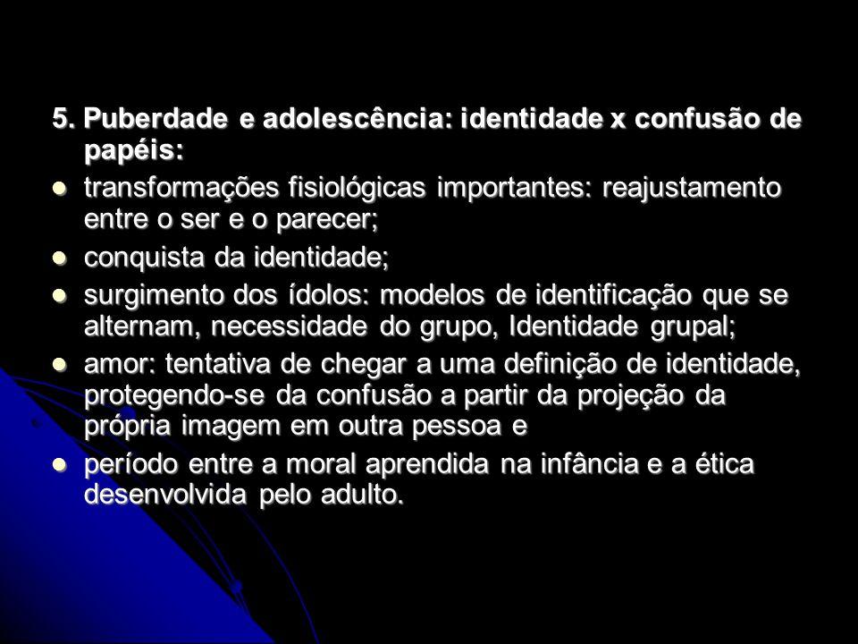 5. Puberdade e adolescência: identidade x confusão de papéis: transformações fisiológicas importantes: reajustamento entre o ser e o parecer; transfor