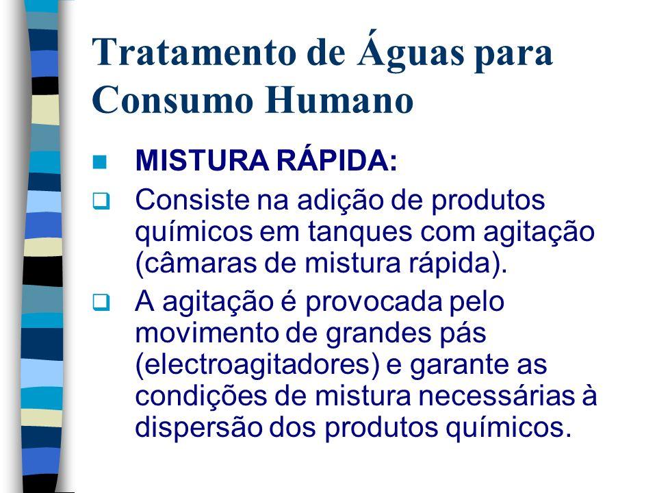 Tratamento de Águas para Consumo Humano MISTURA RÁPIDA: Consiste na adição de produtos químicos em tanques com agitação (câmaras de mistura rápida). A