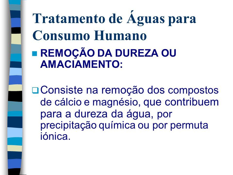 Tratamento de Águas para Consumo Humano REMOÇÃO DA DUREZA OU AMACIAMENTO: Consiste na remoção dos compostos de cálcio e magnésio, que contribuem para
