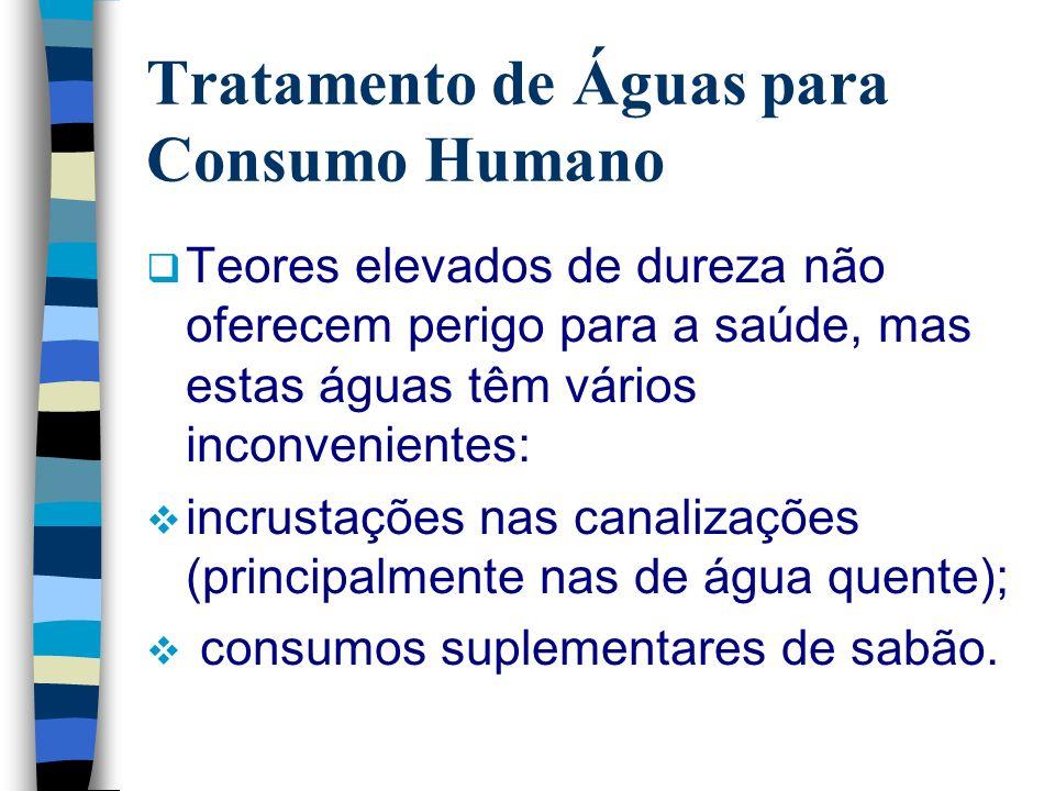 Tratamento de Águas para Consumo Humano Teores elevados de dureza não oferecem perigo para a saúde, mas estas águas têm vários inconvenientes: incrust
